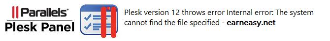 plesk-12-throws-error-Internal error-system-cannot-find-file-specified-earneasy.net